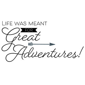 life was meant for great adventures