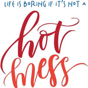 life is boring if it's not a hot mess
