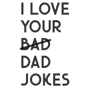 i love your bad dad jokes