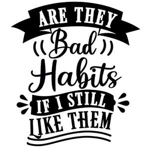are they bad habits if i like them