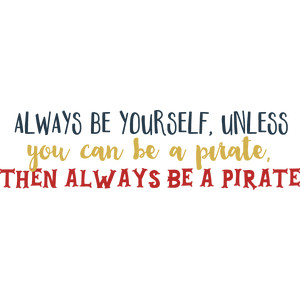 always be yourself, unless you can be a pirate...