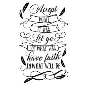 accept what it was, let go of what was, have faith in what will be