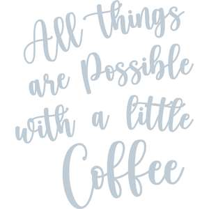 all things are possible with a little coffee