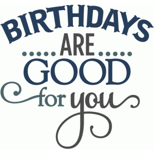birthdays are good for you - layered phrase