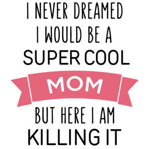 i never dreamed super cool - mom