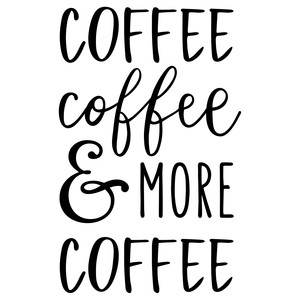 coffee coffee and more coffee phrase
