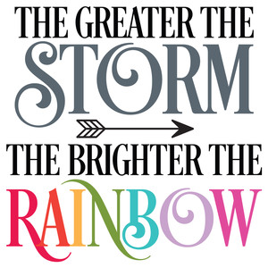 the greater the storm the brighter the rainbow