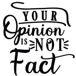 your opinion is not fact