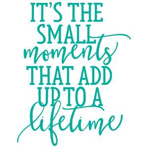it's the small moments that add up to a lifetime