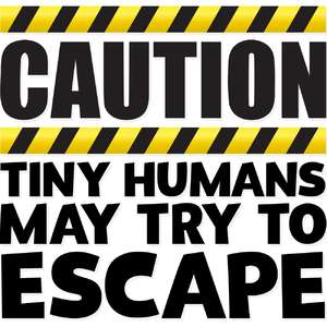 caution tiny humans may try to escape