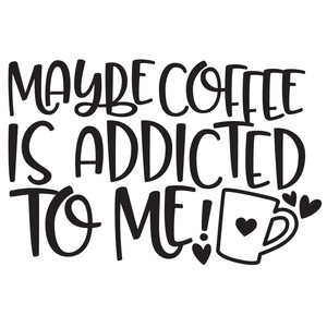 maybe coffee is addicted to me quote