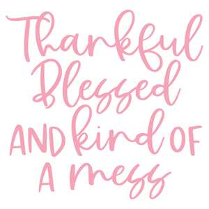 thankful blessed and kind of a mess