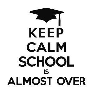 keep calm school is almost over