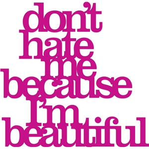 'don't hate me because i'm beautiful' phrase