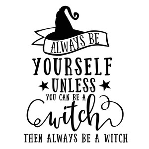 always be yourself unless you can be a witch