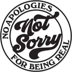 not sorry- no apologies for being real
