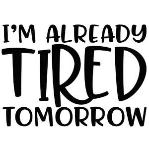 i'm already tired tomorrow