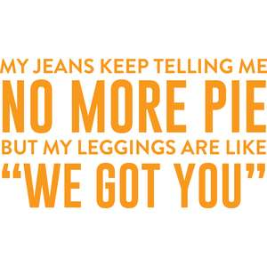 my jeans keep telling me no more pie
