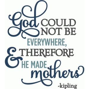 god could not be everywhere so made mothers - layered phrase