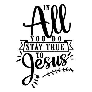 in all you do stay true jesus