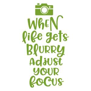 when life gets blurry adjust the focus