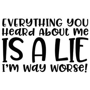 everything you heard about me is a lie - i'm way worse!