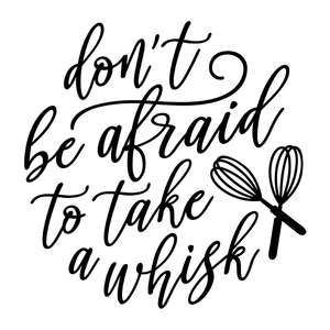don't be afraid to take a whisk