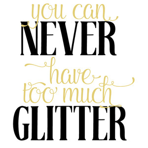 you can never have too much glitter