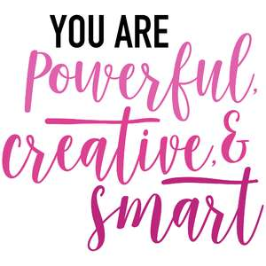 you are powerful creative and smart
