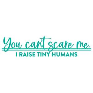 you can't scare me. i raise tiny humans