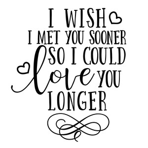i wish i met you sooner so i could love you longer