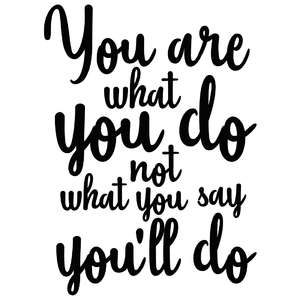 you are what you do not what you say you'll do quote