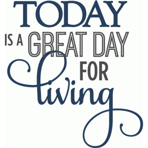 today is a great day for living - layered phrase