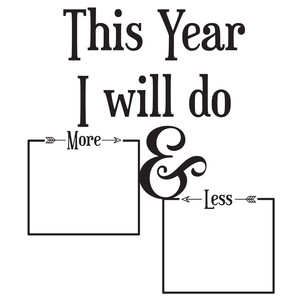 this year i will do more & less of