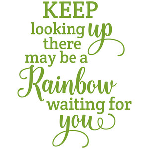 keep looking up there may be a rainbow waiting for you