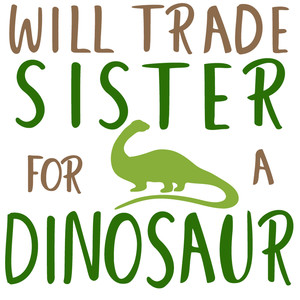 will trade sister for dinosaur