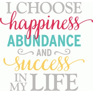 i choose happiness abundance & success in my life