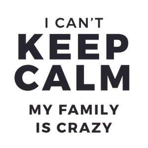i can't keep calm. my family is crazy.