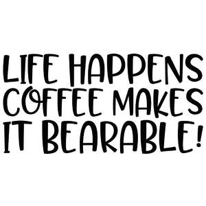 life happens coffee makes it bearable