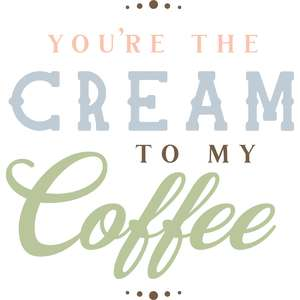 you're the cream to my coffee