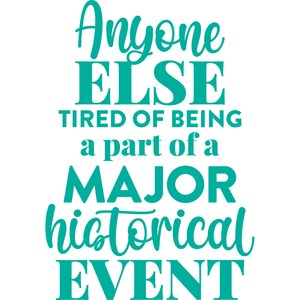 tired of being part of a major historical event