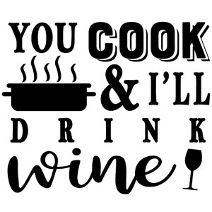 you cook I'll drink wine