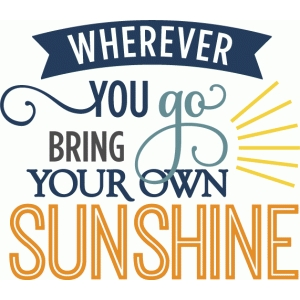 wherever you go bring sunshine - phrase