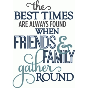 best times when friends family gathered - layered phrase