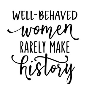 well-behaved women rarely make history phrase