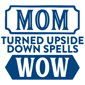 mom turned upside down spells wow