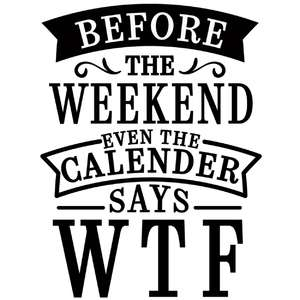 before weekend calendar says wtf
