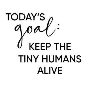 today's goal: keep tiny humans alive phrase