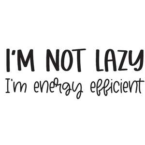 i'm not lazy i'm energy efficient