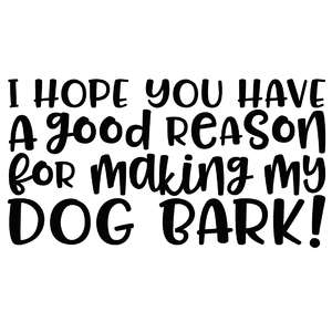 i hope you have a good reason for making my dog bark!